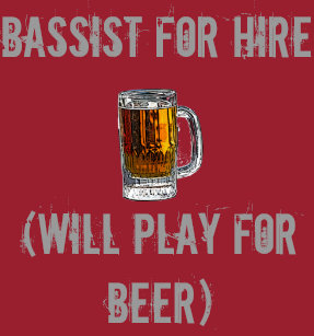 bassist_for_hire_will_play_for_beer_t_shirt-re82b991a9d0b4ce294fc99ab4fa575cb_k2gne_307.jpg