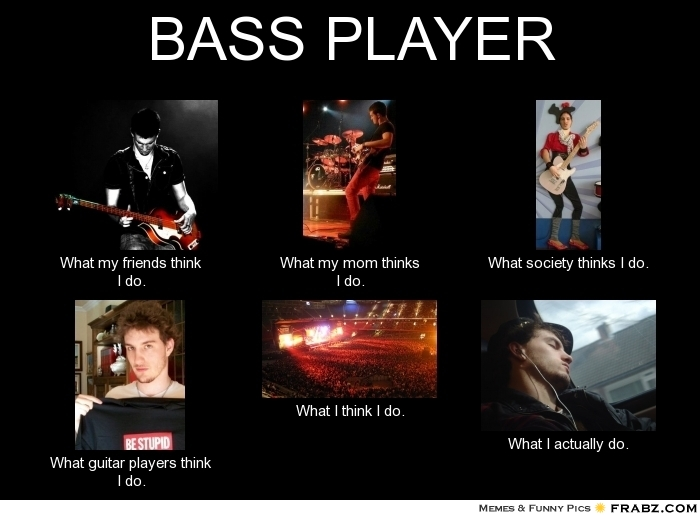 frabz-BASS-PLAYER-What-my-friends-think-I-do-What-my-mom-thinks-I-do-W-90e2b1.